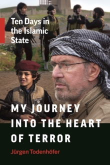 My Journey into the Heart of Terror : Ten Days in the Islamic State, Paperback / softback Book