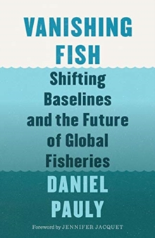 Vanishing Fish : Shifting Baselines and the Future of Global Fisheries, Hardback Book