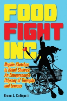 Food Fight Inc. : Napkin Sketches to Retail Shelves -- An Entrepreneur's Odyssey of Triumphs and Lemons, Paperback Book