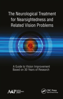 The Neurological Treatment for Nearsightedness and Related Vision Problems : A Guide to Vision Improvement Based on 30 Years of Research, Hardback Book