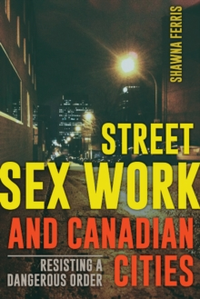 Street Sex Work and Canadian Cities : Resisting a Dangerous Order, Paperback Book