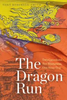 The Dragon Run : Two Canadians, Ten Bhutanese, One Stray Dog, Paperback / softback Book