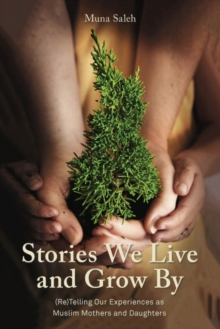 Stories We Live and Grow By : (Re)Telling Our Experiences as Muslim Mothers and Daughters, Paperback / softback Book