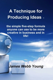 A Technique for Producing Ideas - the simple five-step formula anyone can use to be more creative in business and in life!, EPUB eBook
