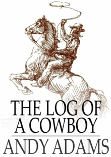 The Log of a Cowboy : A Narrative of the Old Trail Days, EPUB eBook