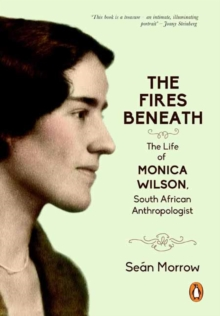 The fires beneath : The life of Monica Wilson, South African anthropologist, Hardback Book