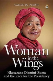 Woman in the wings : Nkosazana Dlamini-Zuma and the race for the presidency, Paperback Book