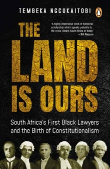 The land is ours : Black lawyers and the birth of constitutionalism in South Africa, Paperback Book