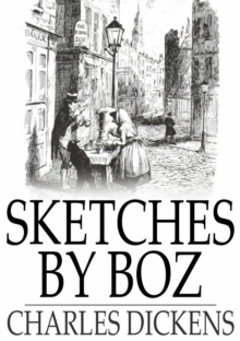 Sketches by Boz : Illustrative of Everyday Life and Everyday People, EPUB eBook