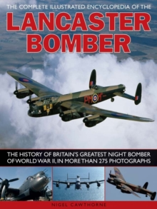 The Complete Illustrated Encyclopedia of the Lancaster Bomber : The History of Britain's Greatest Night Bomber of World War II, in More Than 275 Photographs, Paperback Book