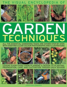 The Visual Encyclopedia of Garden Techniques : All the Essential Gardening Tasks are Shown Step by Step, with Over 950 Clear Colour Photographs and Illustrations, Paperback Book