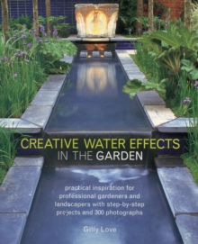 Creative Water Effects in the Garden : Practical Inspiration for Professional Gardeners and Landscapers with Step-by-step Projects and 300 Photographs, Paperback / softback Book