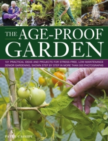 The Age-proof Garden : 101 Practical Ideas and Projects for Stree-free, Low-maintenance Senior Gardening, Shown Step by Step in More Than 500 Photographs, Paperback Book
