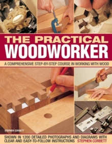 The Practical Woodworker : A Comprehensive Step-by-step Course in Working with Wood, Paperback Book