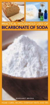 Practical Household Uses of Bicarbonate of Soda : Home Cures, Recipes, Everyday Hints and Tips, Paperback Book
