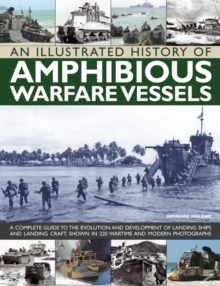 An Illustrated History of Amphibious Warfare Vessels : A Complete Guide to the Evolution and Development of Landing Ships and Landing Craft, Shown in 220 Wartime and Modern Photographs, Paperback / softback Book