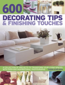 600 Decorating Tips & Finishing Touches : A Collection of Projects to Transform Your Living Spaces, with Over 650 Inspirational Photographs, Paperback Book