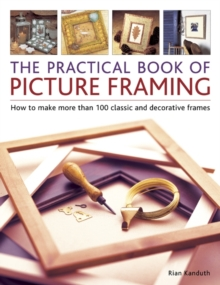 The Practical Book of Picture Framing : How to Make More Than 100 Classic and Decorative Frames, Paperback Book