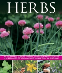 Herbs : An Illustrated Guide to Varieties, Cultivation and Care, with Step-by-step Instructions and Over 160 Beautiful Photographs, Hardback Book