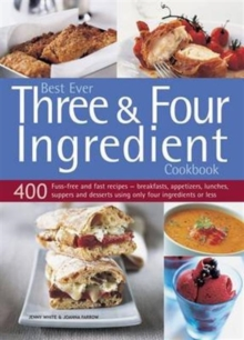 Best Ever Three & Four Ingredient Cookbook : 400 Fuss-Free and Fast Recipes - Breakfasts, Appetizers, Lunches, Suppers and Desserts Using Only Four Ingredients or Less, Paperback Book