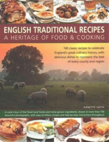 English Traditional Recipes: A Heritage of Food & Cooking : 160 Classic Recipes to Celebrate England's Great Culinary History, with Delicious Dishes to Represent the Best of Every County and Region, Paperback Book