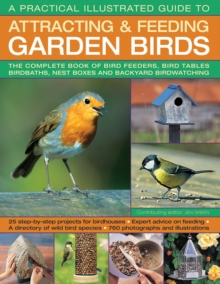 A Practical Illustrated Guide to Attracting & Feeding Garden Birds : The Complete Book of Bird Feeders, Bird Tables, Birdbaths, Nest Boxes and Backyard Birdwatching, Paperback / softback Book