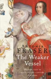 The Weaker Vessel : Woman's Lot in Seventeenth-Century England, EPUB eBook