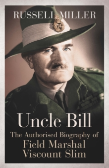 Uncle Bill : The Authorised Biography of Field Marshal Viscount Slim, Paperback Book