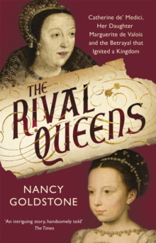 The Rival Queens : Catherine de' Medici, her daughter Marguerite de Valois, and the Betrayal That Ignited a Kingdom, Paperback / softback Book