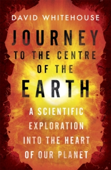 Journey to the Centre of the Earth : A Scientific Exploration Into the Heart of Our Planet, Paperback / softback Book