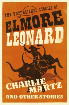 Charlie Martz and Other Stories : The Unpublished Stories of Elmore Leonard, Paperback / softback Book