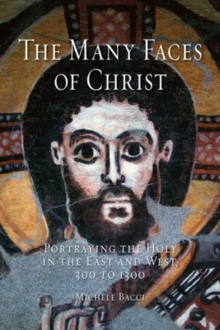 The Many Faces of Christ : Portraying the Holy in the East and West, 300 to 1300, Hardback Book