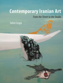 Contemporary Iranian Art : From the Street to the Studio, Paperback Book