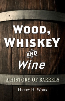 Wood, Whiskey and Wine : A History of Barrels, Hardback Book