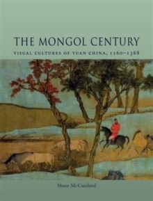 The Mongol Century : Visual Cultures of Yuan China, 1271-1368, Hardback Book