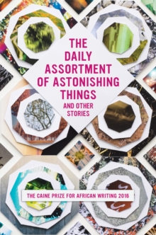 The Daily Assortment of Marvelous Things and Other Stories : The Caine Prize for African Writing 2016, Paperback / softback Book