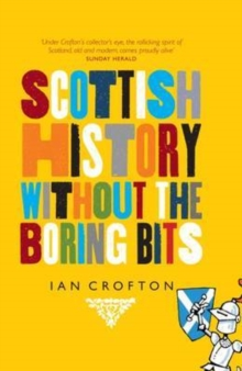 Scottish History without the Boring Bits : A Chronicle of the Curious, the Eccentric, the Atrocious and the Unlikely, Hardback Book