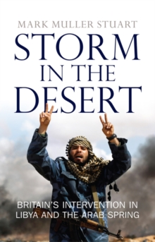 Storm in the Desert : Britain's Intervention in Libya and the Arab Spring, Hardback Book
