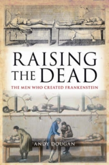 Raising the Dead : The Men Who Created Frankenstein, Paperback Book