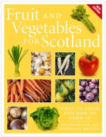 Fruit and Vegetables for Scotland : What to Grow and How to Grow It, Paperback / softback Book