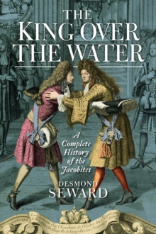 The King Over the Water : A Complete History of the Jacobites, Hardback Book