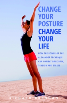 Change Your Posture,  Change Your Life : How the Power of the Alexander Technique Can Combat Back Pain, Tension and Stress, Paperback Book