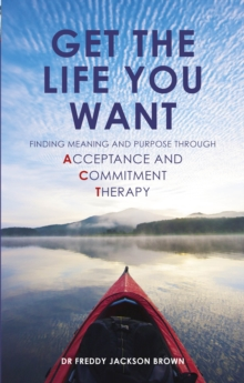 Get the Life You Want : Finding Meaning and Purpose Through Acceptance and Commitment Therapy, Paperback Book