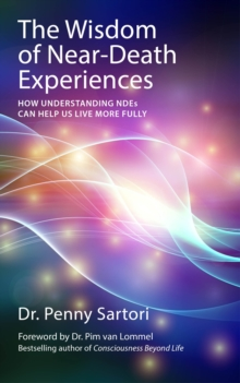 The Wisdom of Near-death Experiences : How Understanding Ndes Can Help Us Live More Fully, Paperback Book