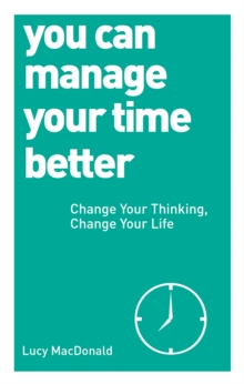 You Can Manage Your Time Better : Change Your Thinking, Change Your Life, Paperback Book