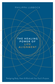The Healing Power of Life Alignment : Realigning Body, Heart and Mind with Your Soul's Purpose, Paperback Book