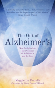 Gift of Alzheimer's : New Insights into the Potential of Alzheimer's and Its Care, Paperback / softback Book
