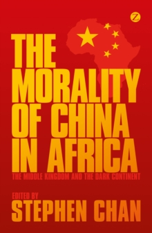 The Morality of China in Africa : The Middle Kingdom and the Dark Continent, Paperback Book