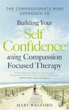 The Compassionate Mind Approach to Building Self-Confidence : Series editor, Paul Gilbert, Paperback / softback Book