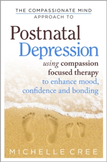 The Compassionate Mind Approach To Postnatal Depression : Using Compassion Focused Therapy to Enhance Mood, Confidence and Bonding, Paperback / softback Book